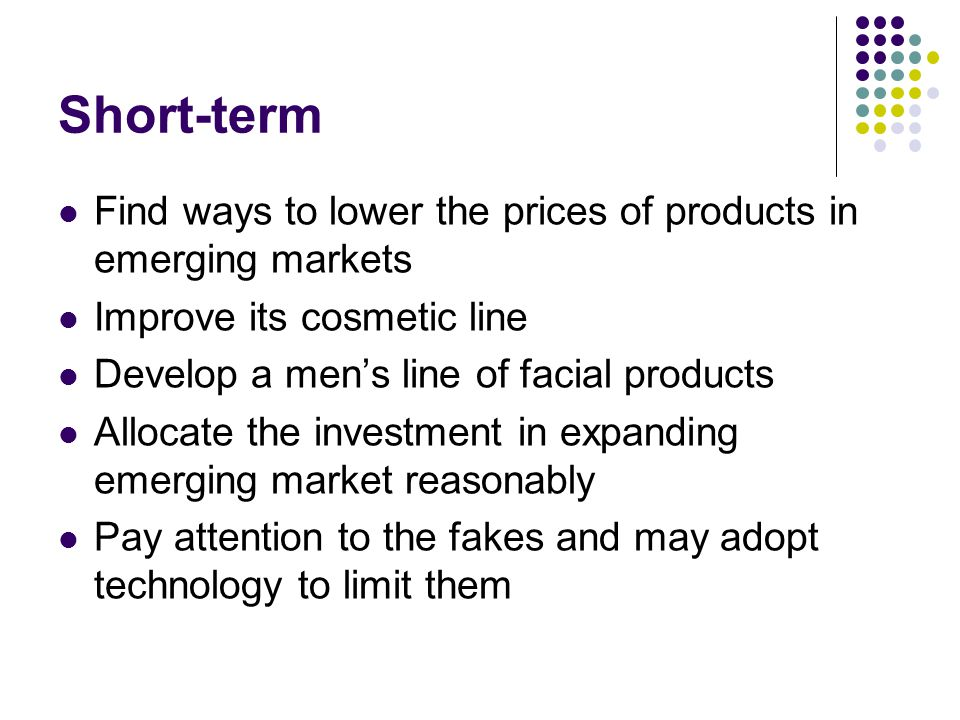 Short-term Find ways to lower the prices of products in emerging markets. Improve its cosmetic line.