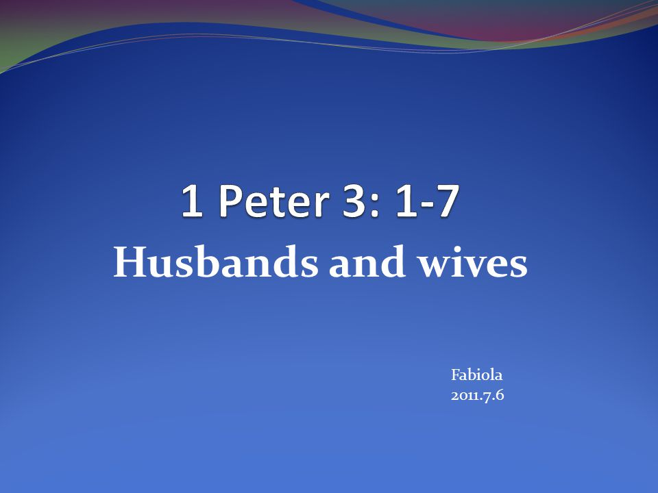 1 Peter 3: 1-7 Husbands and wives Fabiola 2011.7.6