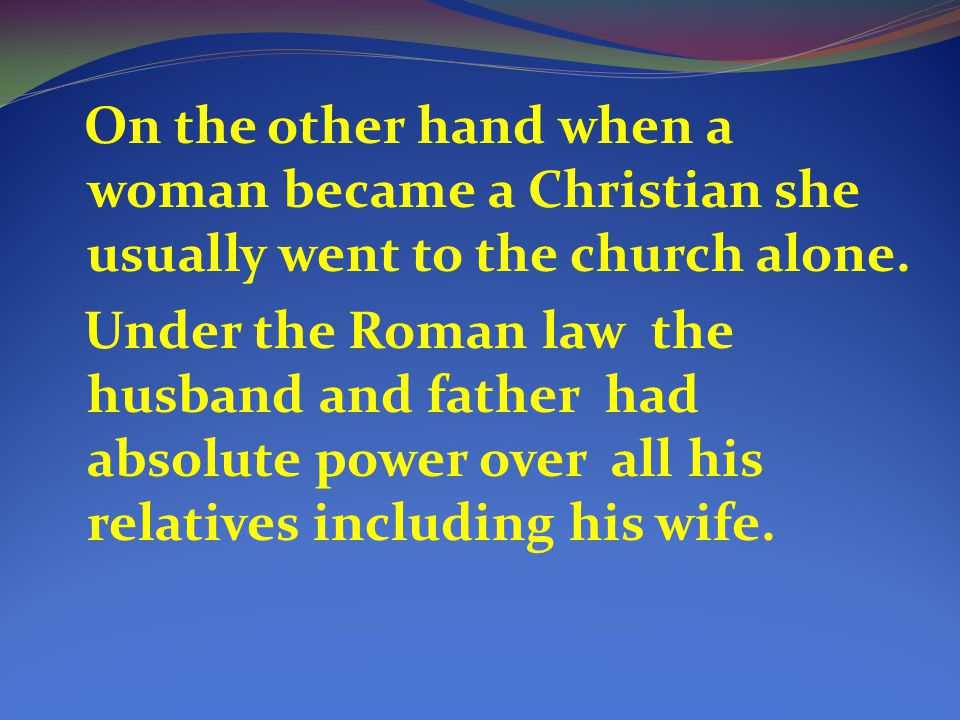 On the other hand when a woman became a Christian she usually went to the church alone.