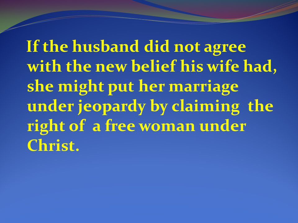 If the husband did not agree with the new belief his wife had, she might put her marriage under jeopardy by claiming the right of a free woman under Christ.