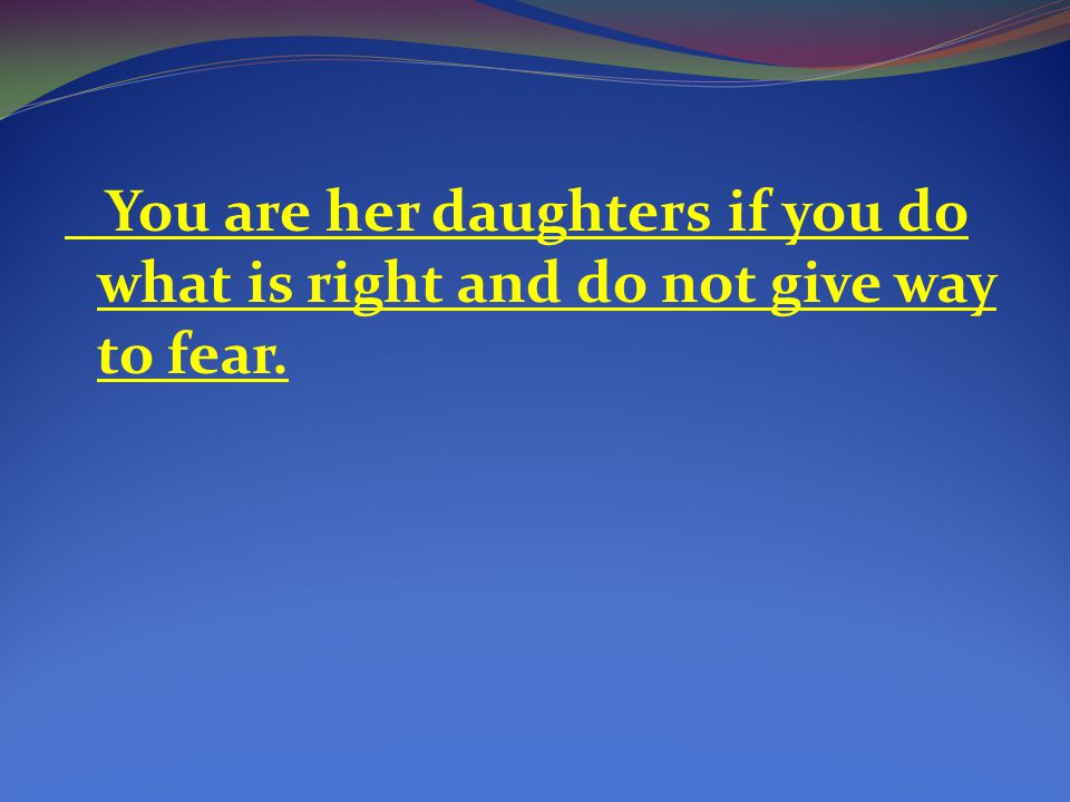 You are her daughters if you do what is right and do not give way to fear.