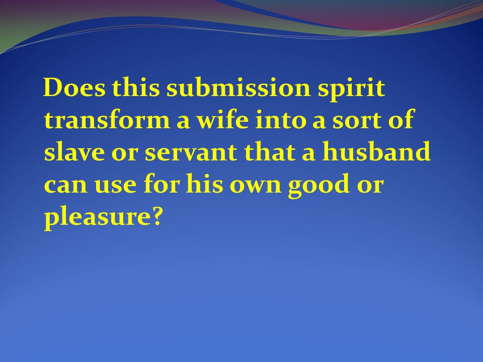 Does this submission spirit transform a wife into a sort of slave or servant that a husband can use for his own good or pleasure
