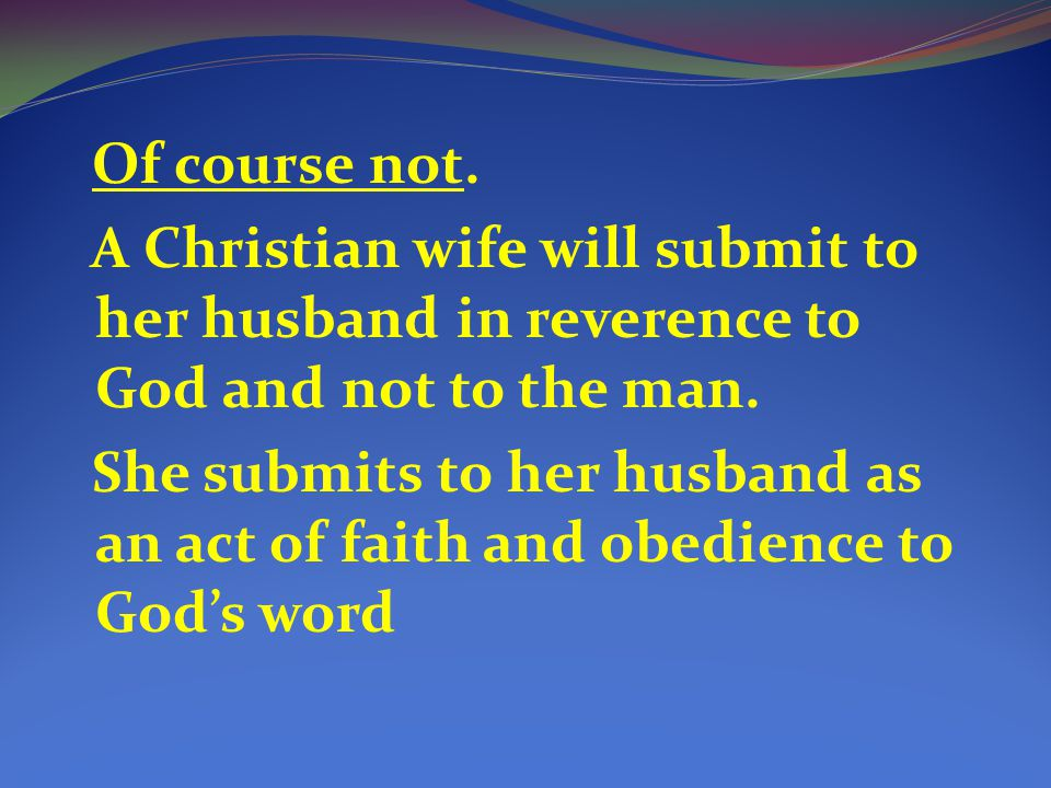 Of course not. A Christian wife will submit to her husband in reverence to God and not to the man.