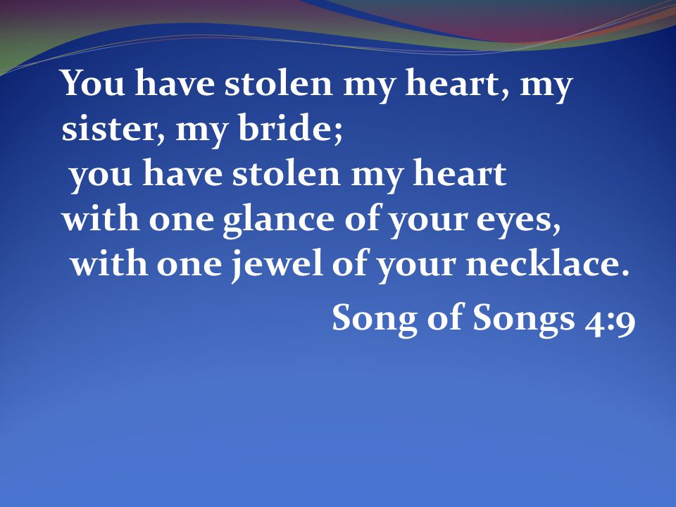 You have stolen my heart, my sister, my bride; you have stolen my heart with one glance of your eyes, with one jewel of your necklace.