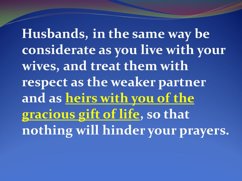Husbands, in the same way be considerate as you live with your wives, and treat them with respect as the weaker partner and as heirs with you of the gracious gift of life, so that nothing will hinder your prayers.