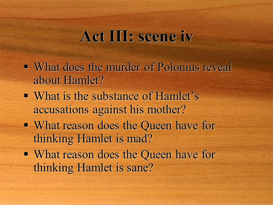 Act III: scene iv What does the murder of Polonius reveal about Hamlet What is the substance of Hamlet's accusations against his mother