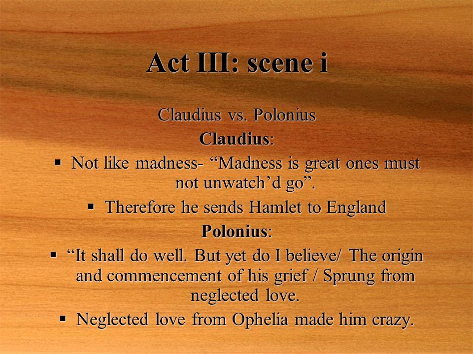 Act III: scene i Claudius vs. Polonius Claudius: