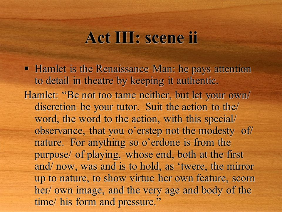 Act III: scene ii Hamlet is the Renaissance Man: he pays attention to detail in theatre by keeping it authentic.