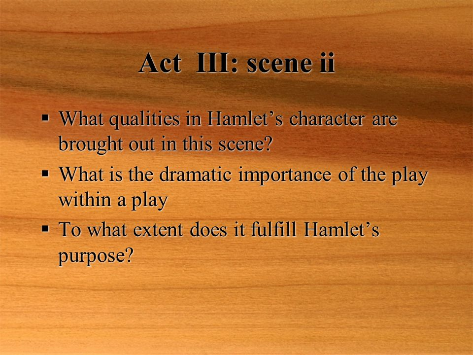 Act III: scene ii What qualities in Hamlet's character are brought out in this scene What is the dramatic importance of the play within a play.