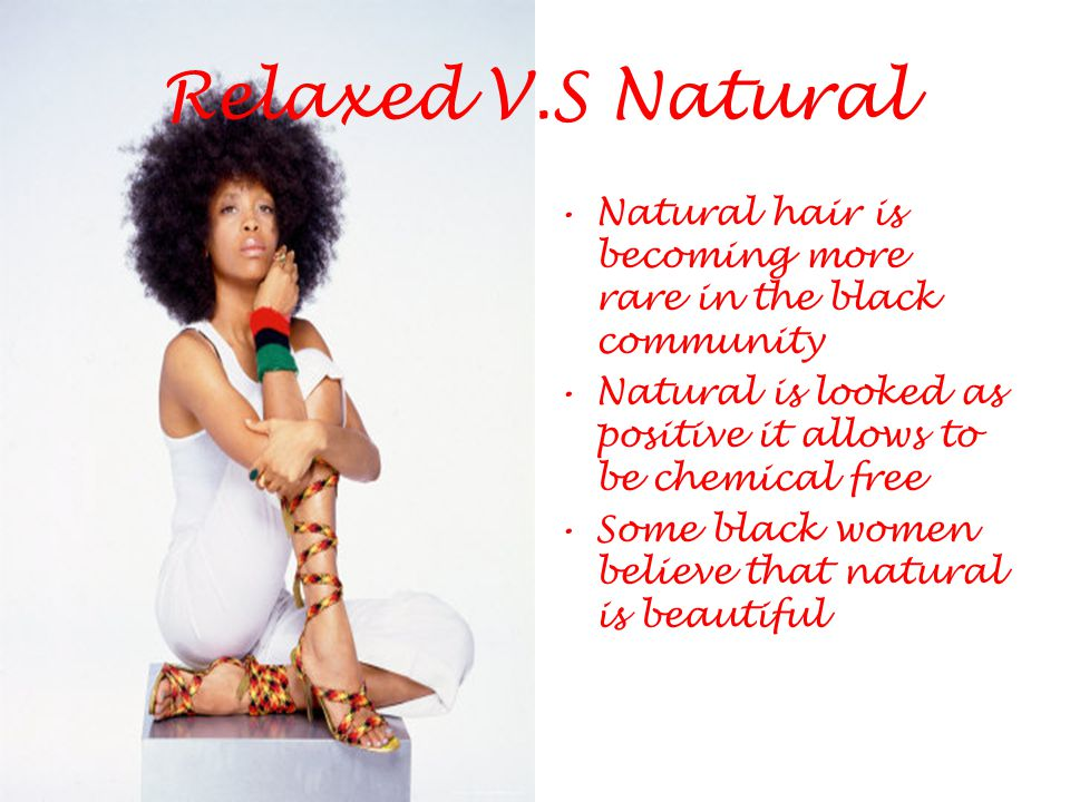 Relaxed V.S Natural Natural hair is becoming more rare in the black community. Natural is looked as positive it allows to be chemical free.