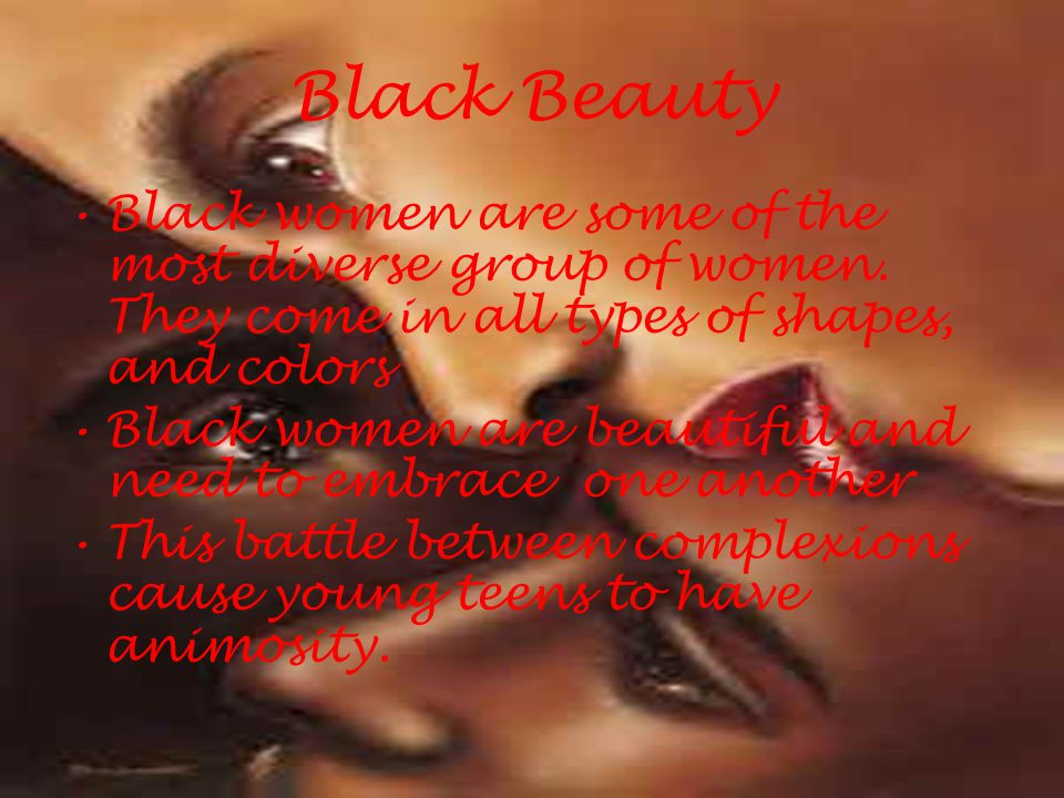 Black Beauty Black women are some of the most diverse group of women. They come in all types of shapes, and colors.