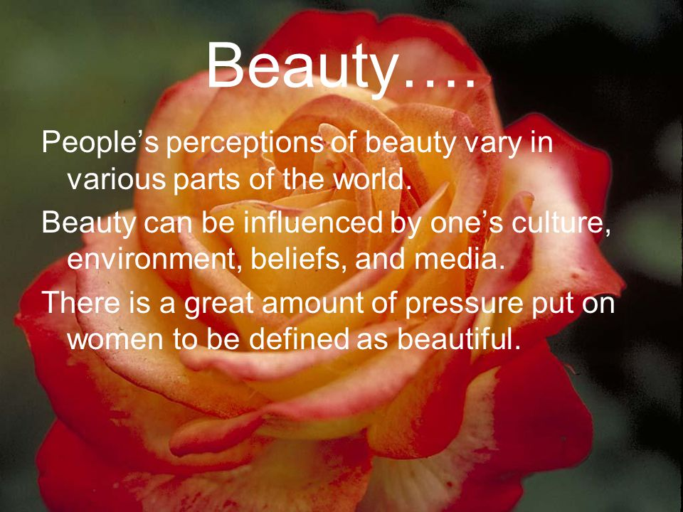 Beauty…. People's perceptions of beauty vary in various parts of the world.