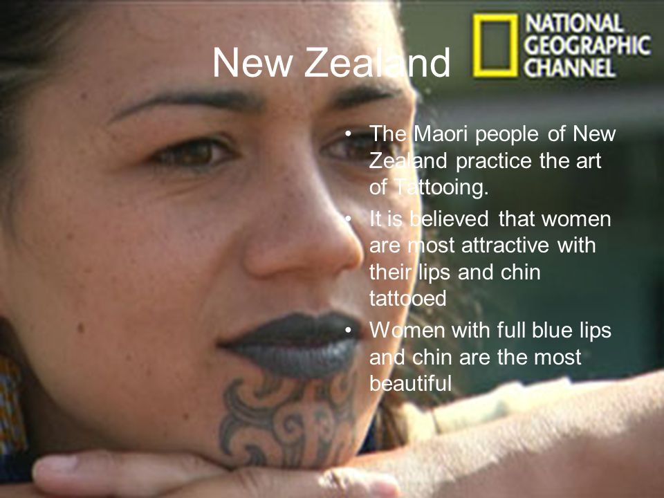 New Zealand The Maori people of New Zealand practice the art of Tattooing.