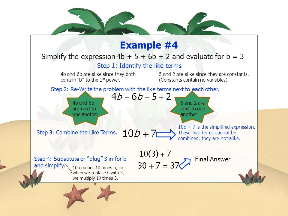 Example #4 Simplify the expression 4b + 5 + 6b + 2 and evaluate for b = 3. 1st Step 1: Identify the like terms.