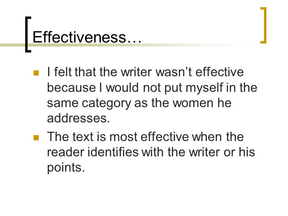 Effectiveness… I felt that the writer wasn't effective because I would not put myself in the same category as the women he addresses.
