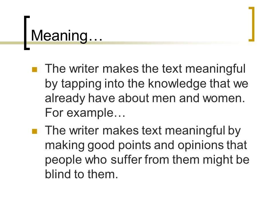 Meaning… The writer makes the text meaningful by tapping into the knowledge that we already have about men and women. For example…