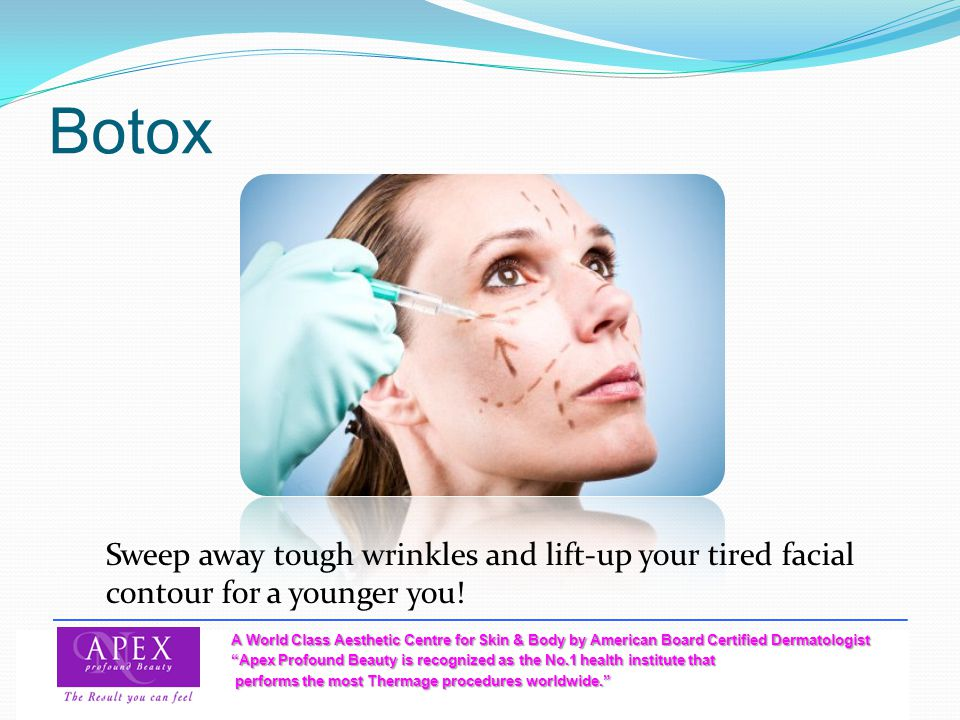 Botox Sweep away tough wrinkles and lift-up your tired facial contour for a younger you!