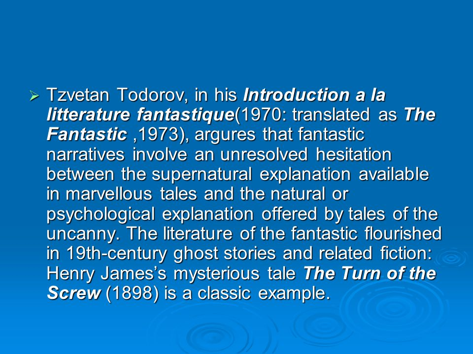 Tzvetan Todorov, in his Introduction a la litterature fantastique(1970: translated as The Fantastic ,1973), argures that fantastic narratives involve an unresolved hesitation between the supernatural explanation available in marvellous tales and the natural or psychological explanation offered by tales of the uncanny.