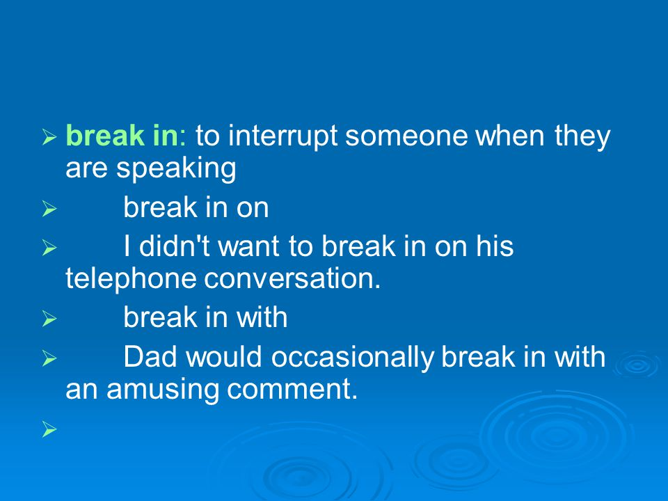 break in: to interrupt someone when they are speaking