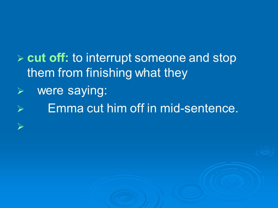 cut off: to interrupt someone and stop them from finishing what they