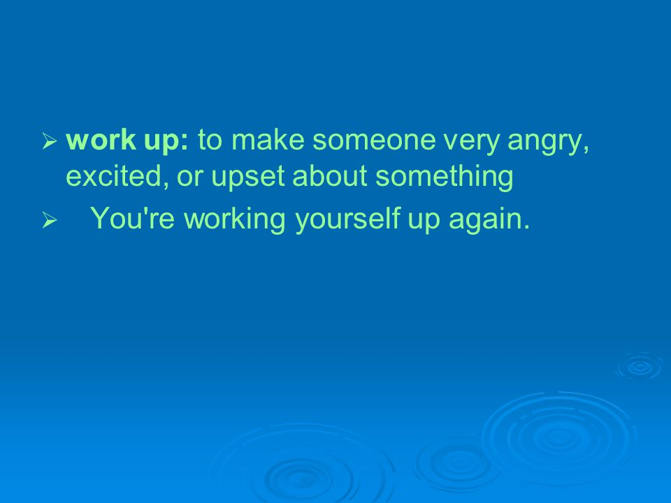 work up: to make someone very angry, excited, or upset about something