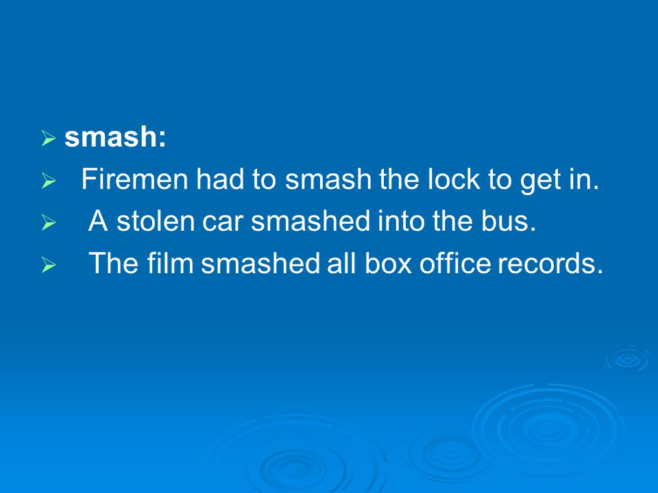 smash: Firemen had to smash the lock to get in. A stolen car smashed into the bus.