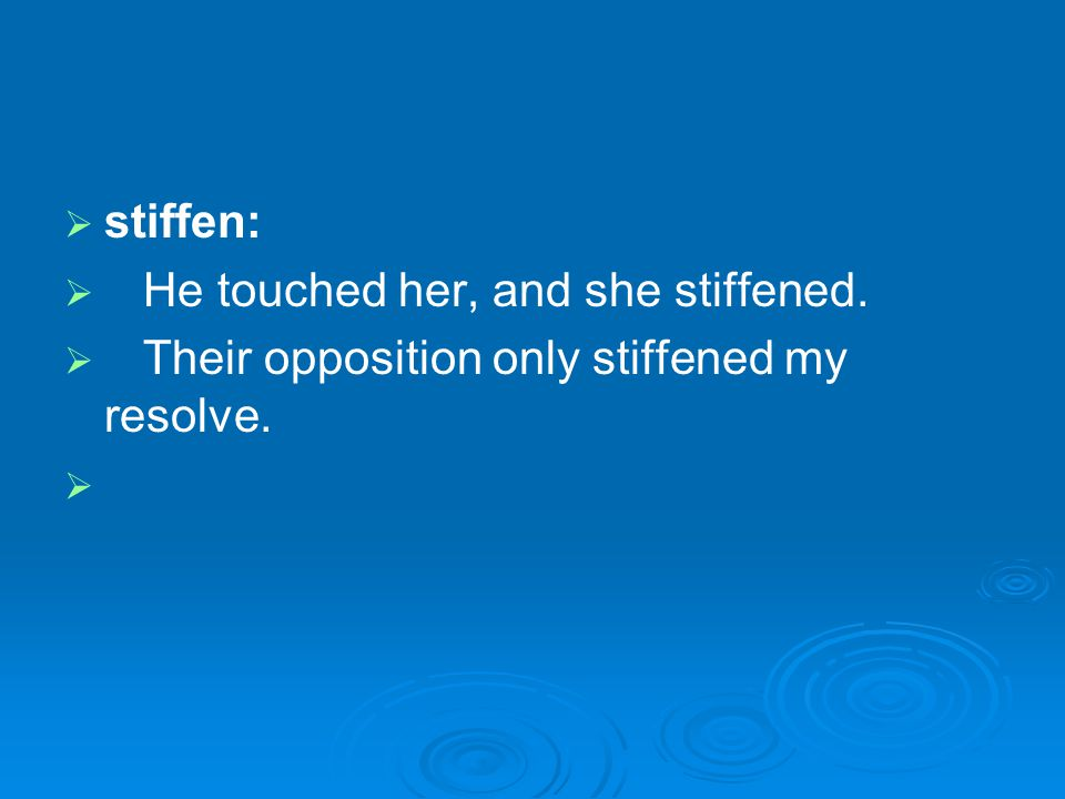 stiffen: He touched her, and she stiffened. Their opposition only stiffened my resolve.