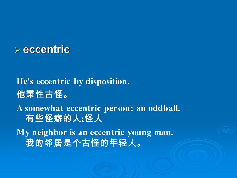 eccentric He s eccentric by disposition. 他秉性古怪。