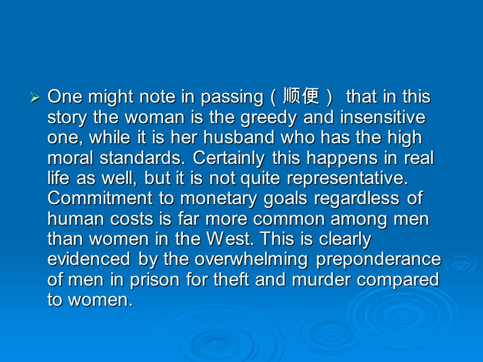 One might note in passing(顺便) that in this story the woman is the greedy and insensitive one, while it is her husband who has the high moral standards.