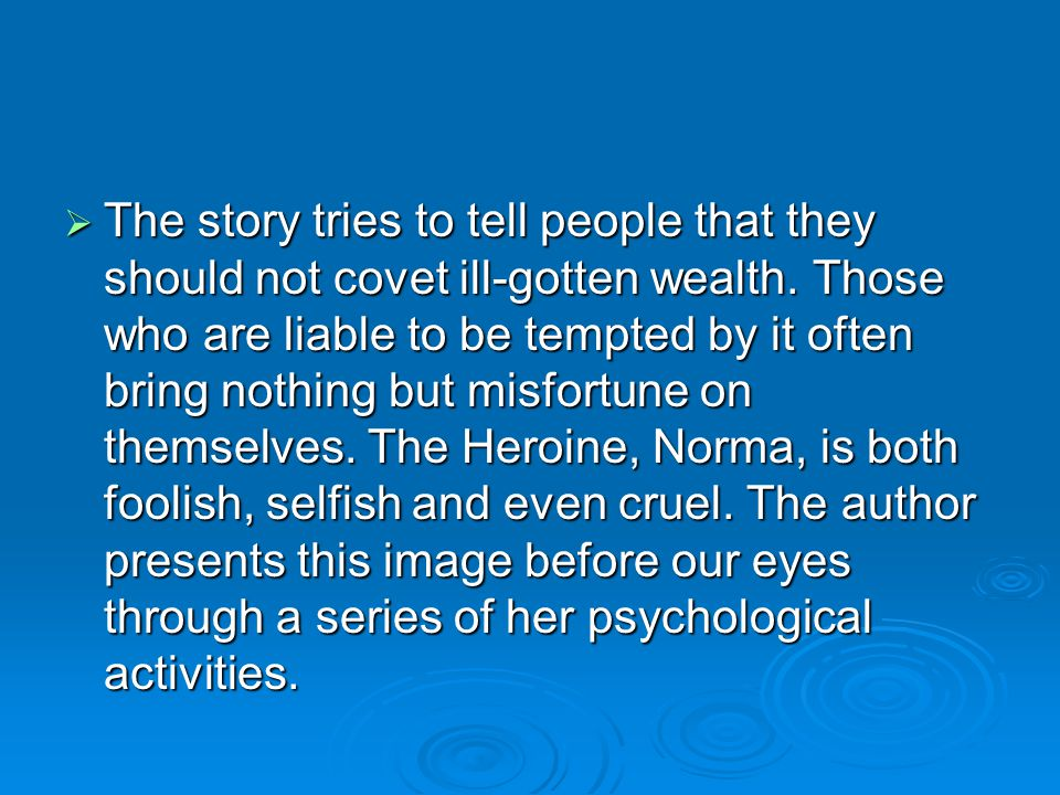 The story tries to tell people that they should not covet ill-gotten wealth.