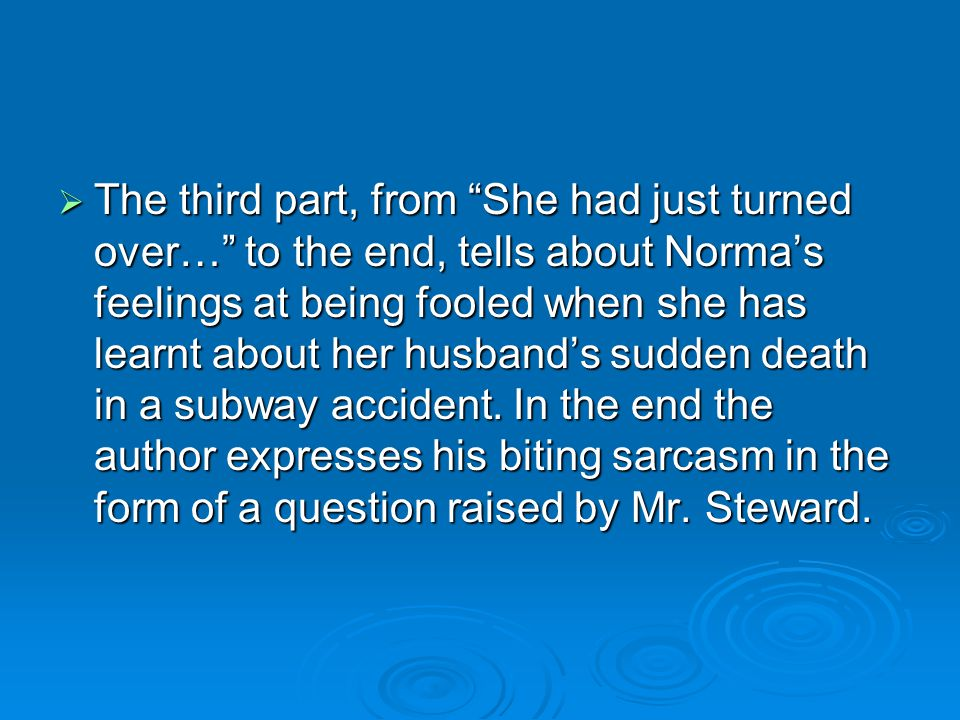 The third part, from She had just turned over… to the end, tells about Norma's feelings at being fooled when she has learnt about her husband's sudden death in a subway accident.