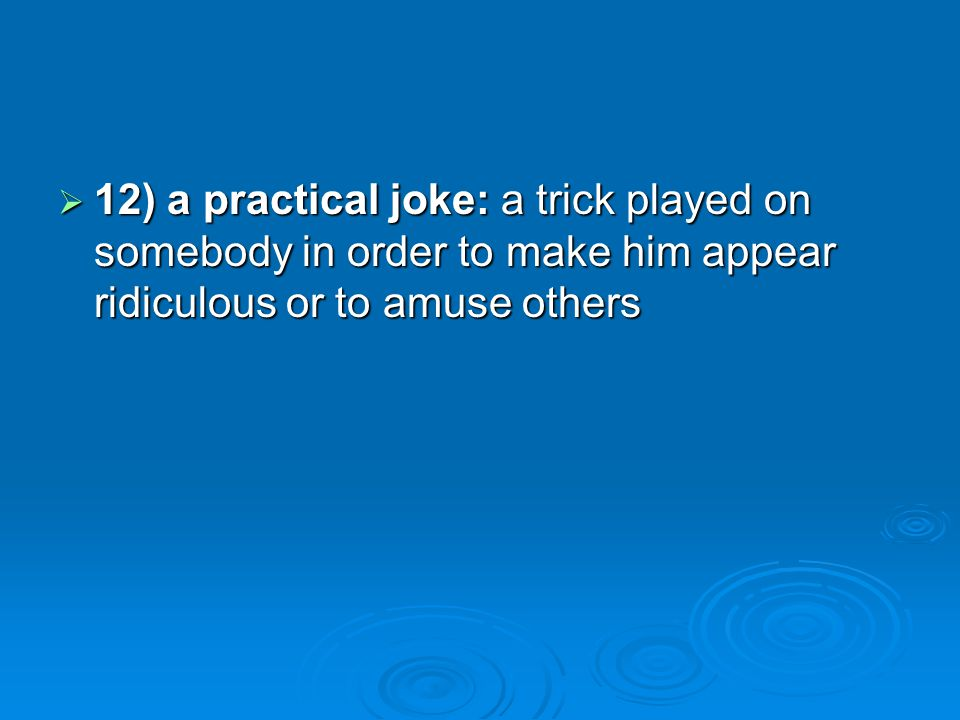 12) a practical joke: a trick played on somebody in order to make him appear ridiculous or to amuse others