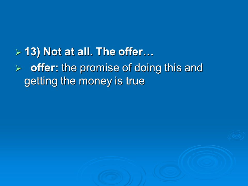 13) Not at all. The offer… offer: the promise of doing this and getting the money is true