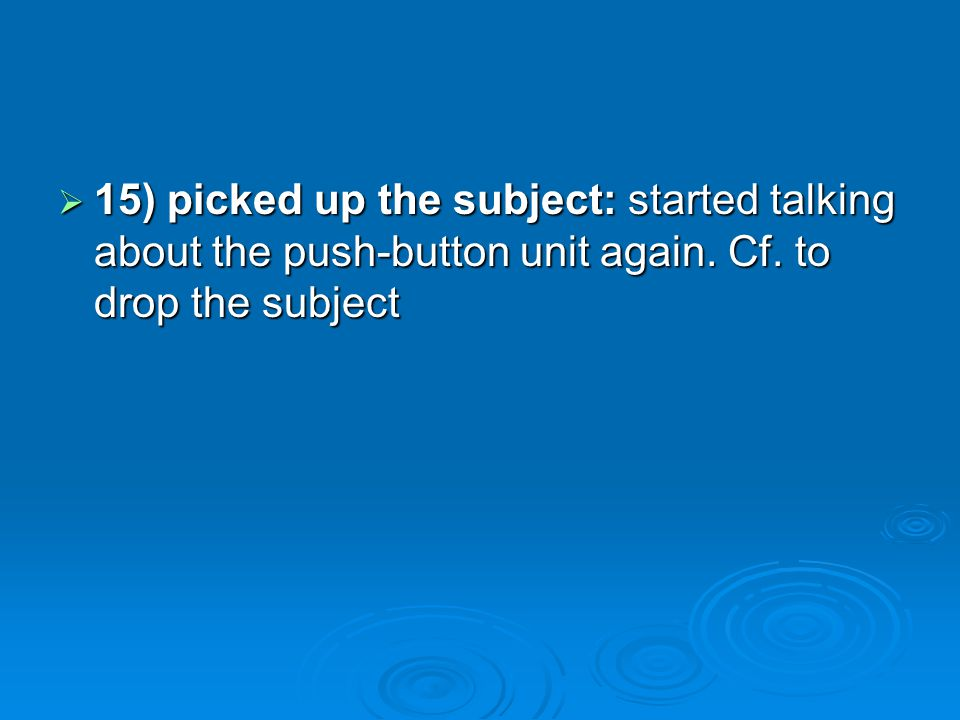15) picked up the subject: started talking about the push-button unit again. Cf. to drop the subject