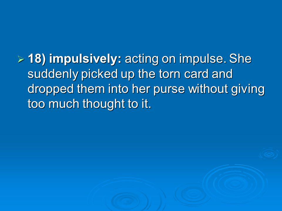 18) impulsively: acting on impulse