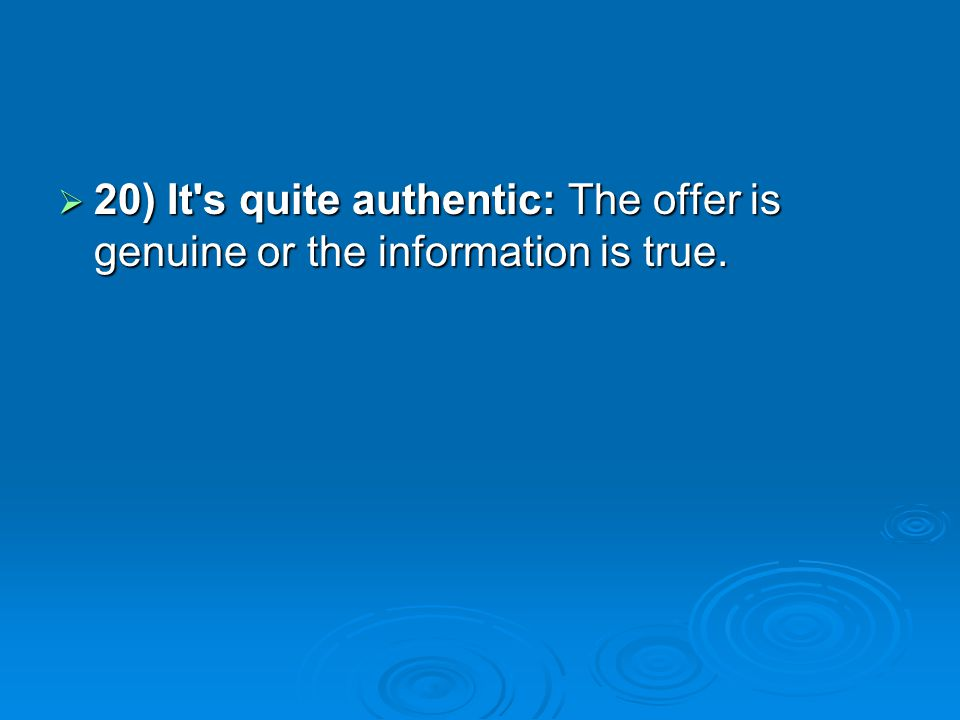 20) It s quite authentic: The offer is genuine or the information is true.