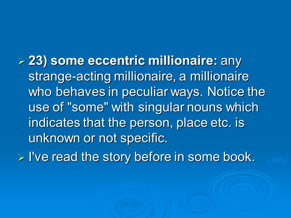 23) some eccentric millionaire: any strange-acting millionaire, a millionaire who behaves in peculiar ways. Notice the use of some with singular nouns which indicates that the person, place etc. is unknown or not specific.