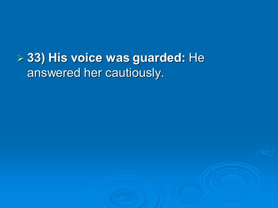 33) His voice was guarded: He answered her cautiously.