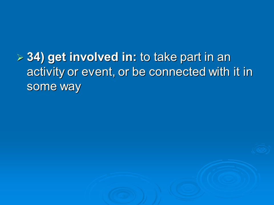 34) get involved in: to take part in an activity or event, or be connected with it in some way