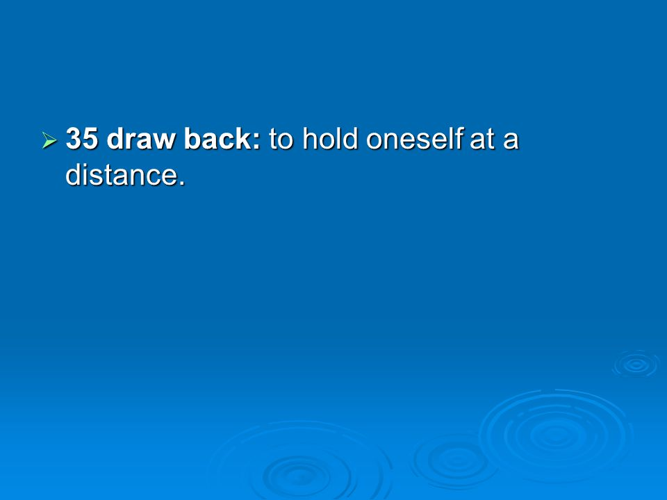 35 draw back: to hold oneself at a distance.
