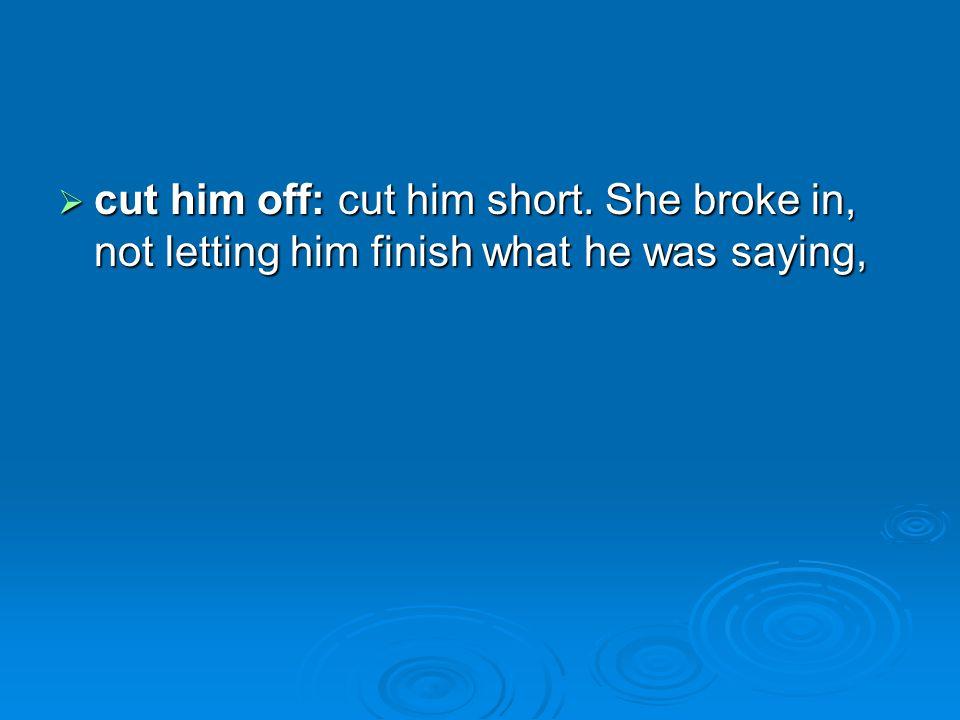 cut him off: cut him short