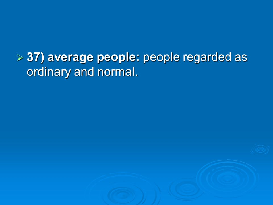 37) average people: people regarded as ordinary and normal.