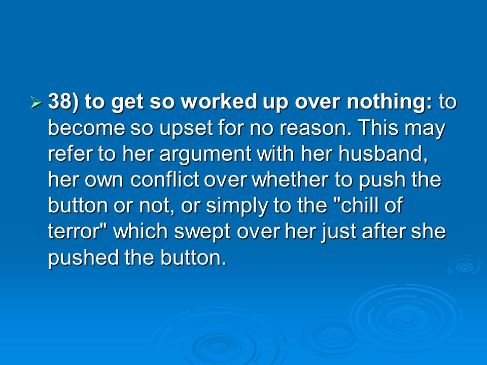 38) to get so worked up over nothing: to become so upset for no reason