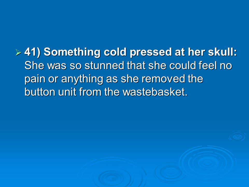 41) Something cold pressed at her skull: She was so stunned that she could feel no pain or anything as she removed the button unit from the wastebasket.