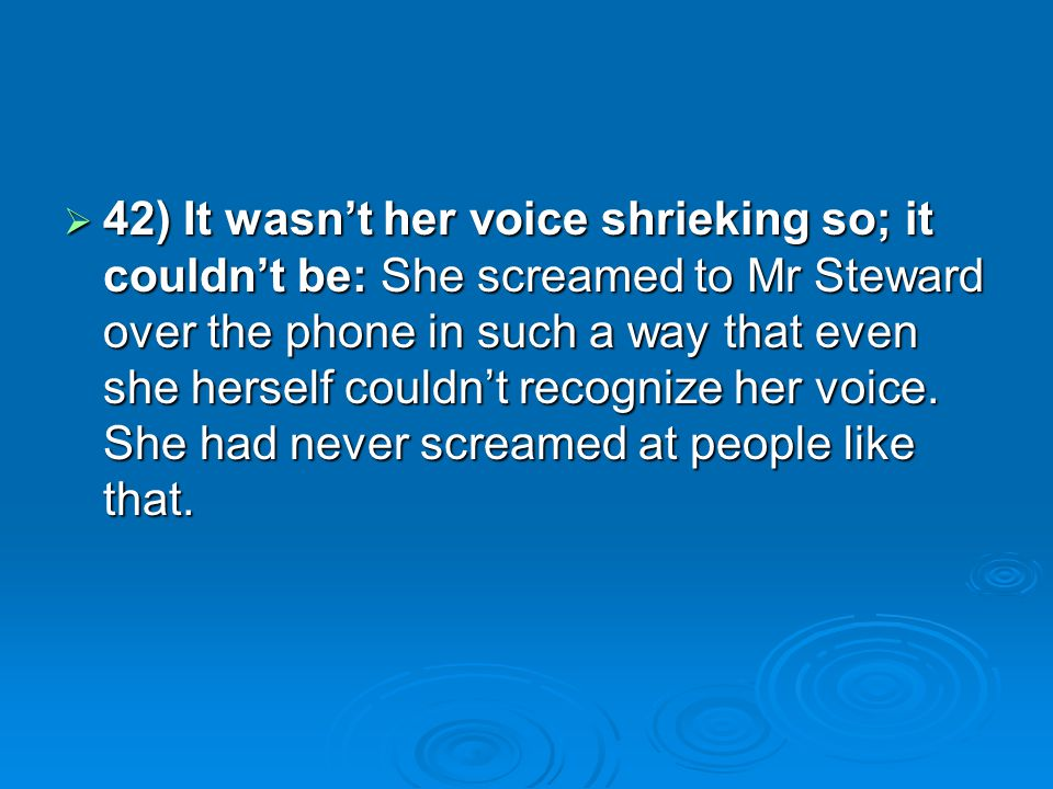 42) It wasn't her voice shrieking so; it couldn't be: She screamed to Mr Steward over the phone in such a way that even she herself couldn't recognize her voice.