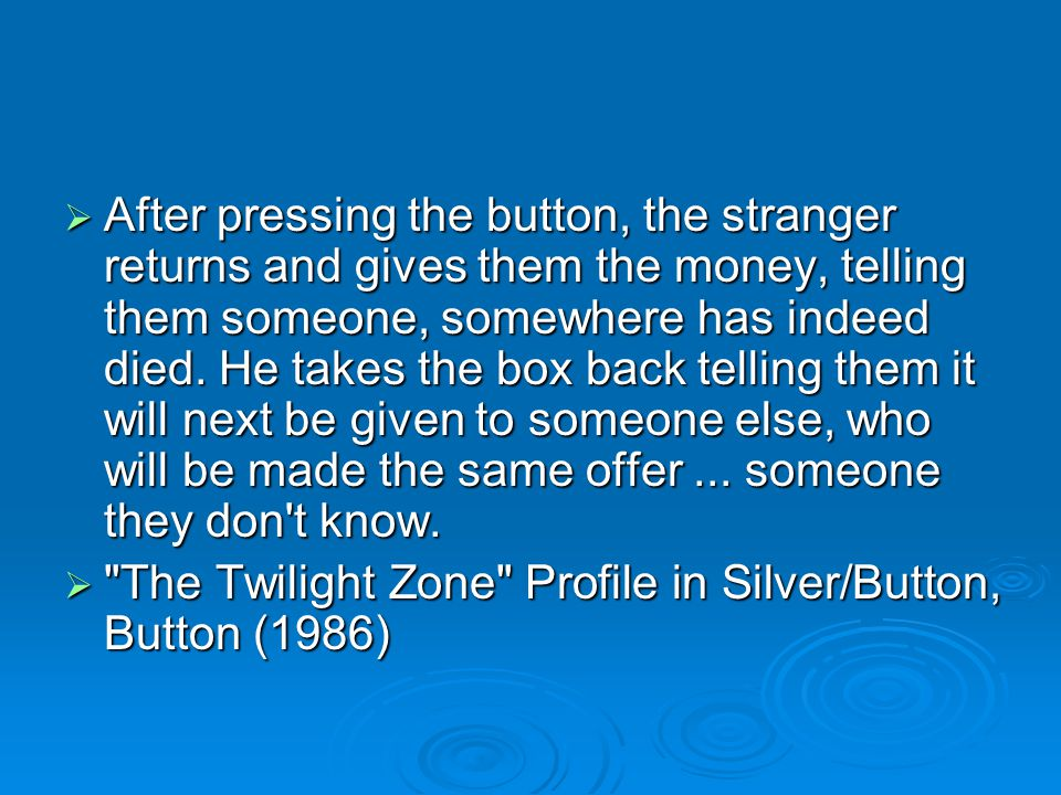 After pressing the button, the stranger returns and gives them the money, telling them someone, somewhere has indeed died. He takes the box back telling them it will next be given to someone else, who will be made the same offer ... someone they don t know.