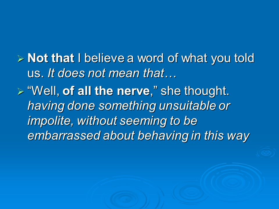 Not that I believe a word of what you told us. It does not mean that…