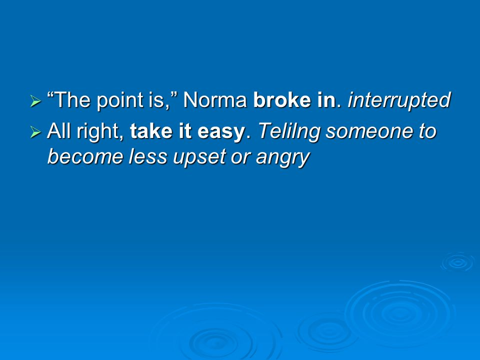 The point is, Norma broke in. interrupted