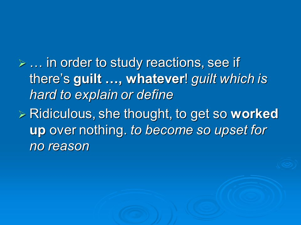 … in order to study reactions, see if there's guilt …, whatever