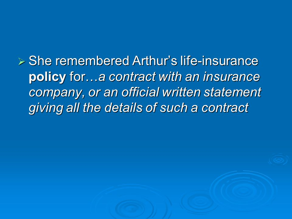 She remembered Arthur's life-insurance policy for…a contract with an insurance company, or an official written statement giving all the details of such a contract